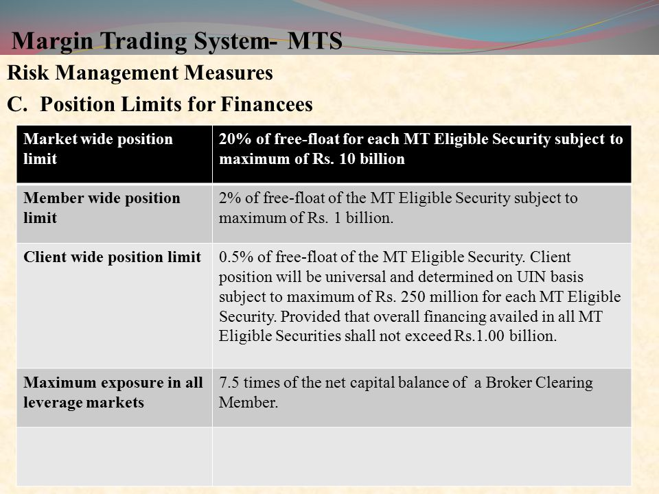 Margin Trading System- MTS Risk Management Measures C.Position Limits for Financees 13 Market wide position limit 20% of free-float for each MT Eligible Security subject to maximum of Rs.