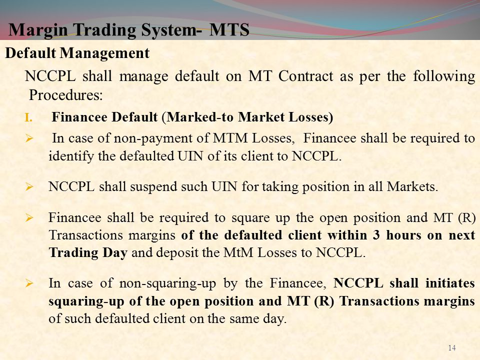 Margin Trading System- MTS Default Management NCCPL shall manage default on MT Contract as per the following Procedures: I. Financee Default (Marked-t