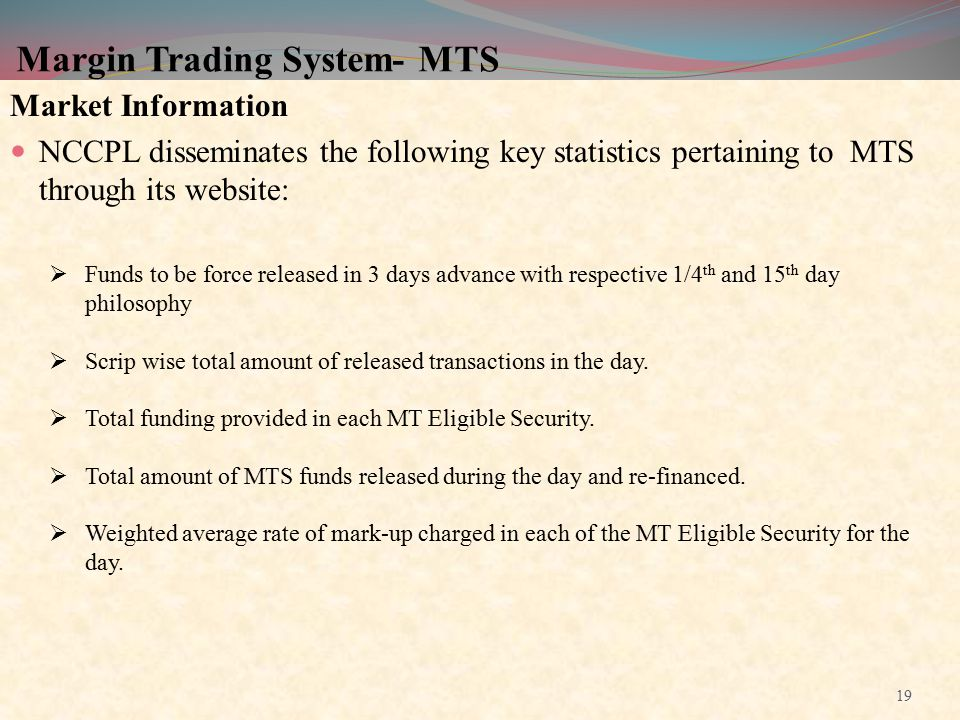 Margin Trading System- MTS Market Information NCCPL disseminates the following key statistics pertaining to MTS through its website:  Funds to be for