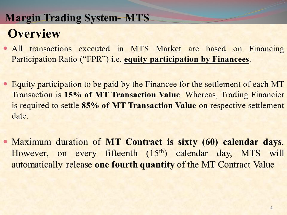 """Margin Trading System- MTS Overview All transactions executed in MTS Market are based on Financing Participation Ratio (""""FPR"""") i.e. equity participati"""
