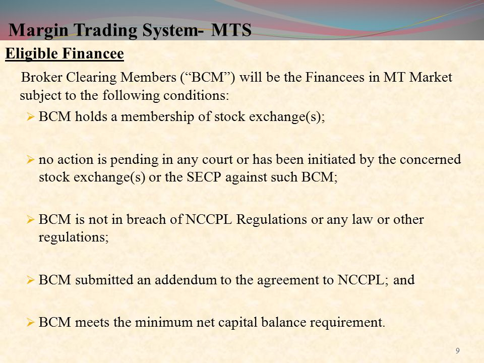 """Margin Trading System- MTS Eligible Financee Broker Clearing Members (""""BCM"""") will be the Financees in MT Market subject to the following conditions: """