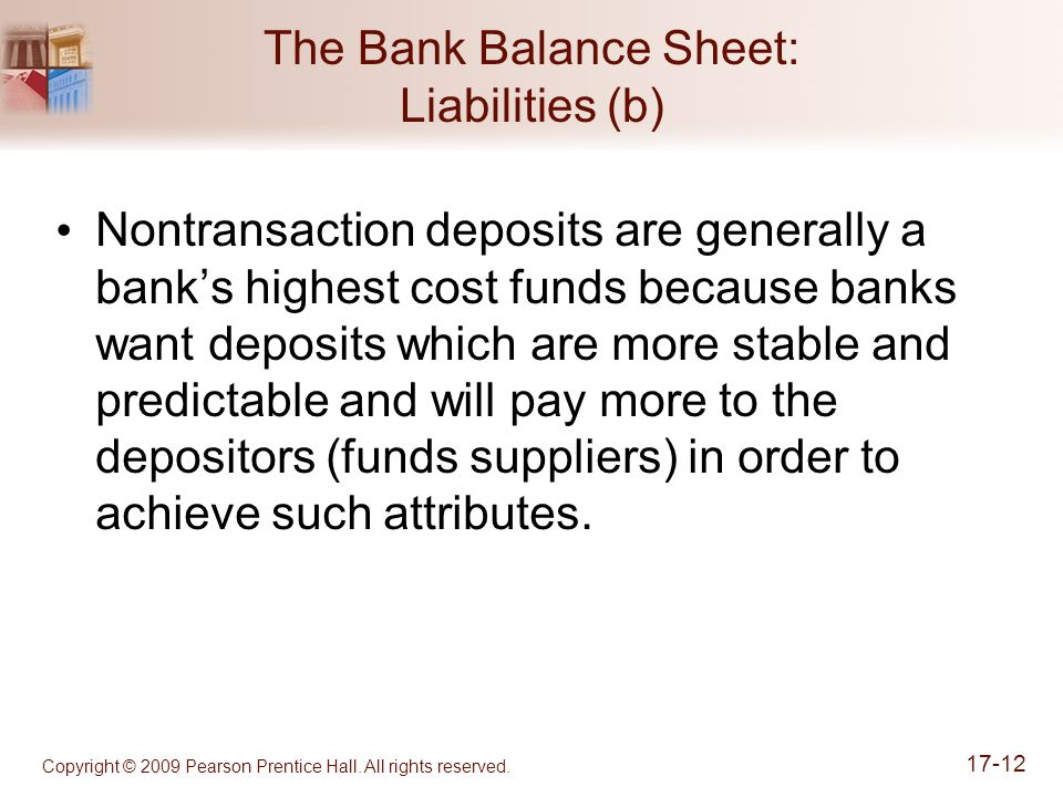 Copyright © 2009 Pearson Prentice Hall. All rights reserved. 17-12 The Bank Balance Sheet: Liabilities (b) Nontransaction deposits are generally a ban