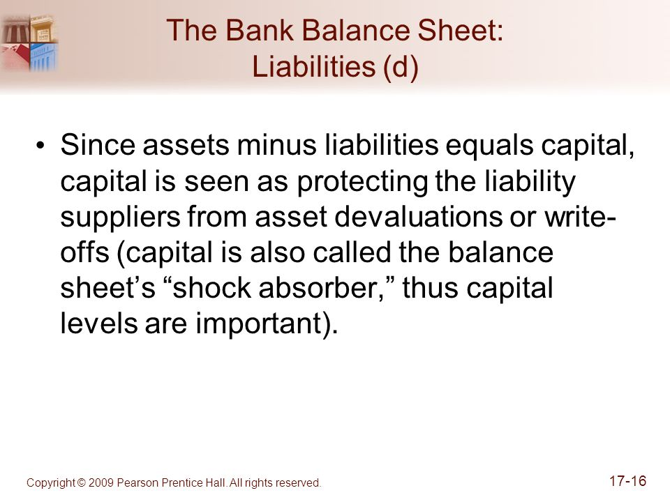 Copyright © 2009 Pearson Prentice Hall. All rights reserved. 17-16 The Bank Balance Sheet: Liabilities (d) Since assets minus liabilities equals capit