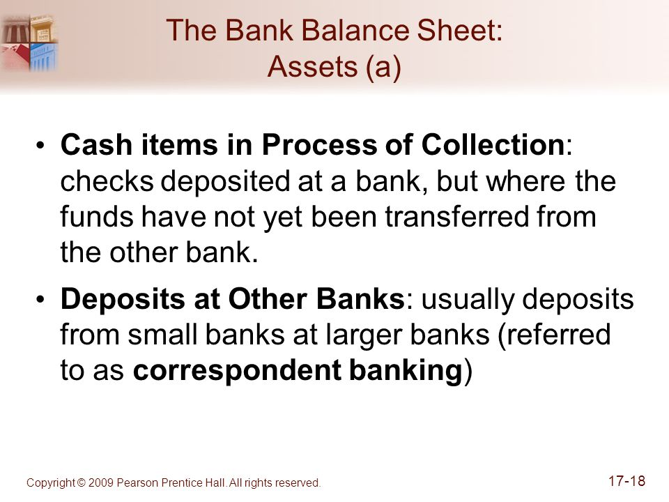 Copyright © 2009 Pearson Prentice Hall. All rights reserved. 17-18 The Bank Balance Sheet: Assets (a) Cash items in Process of Collection: checks depo