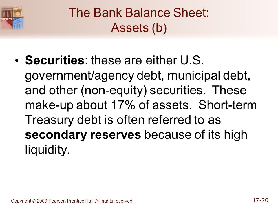 Copyright © 2009 Pearson Prentice Hall. All rights reserved. 17-20 The Bank Balance Sheet: Assets (b) Securities: these are either U.S. government/age