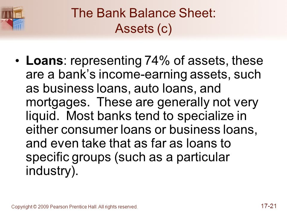 Copyright © 2009 Pearson Prentice Hall. All rights reserved. 17-21 The Bank Balance Sheet: Assets (c) Loans: representing 74% of assets, these are a b