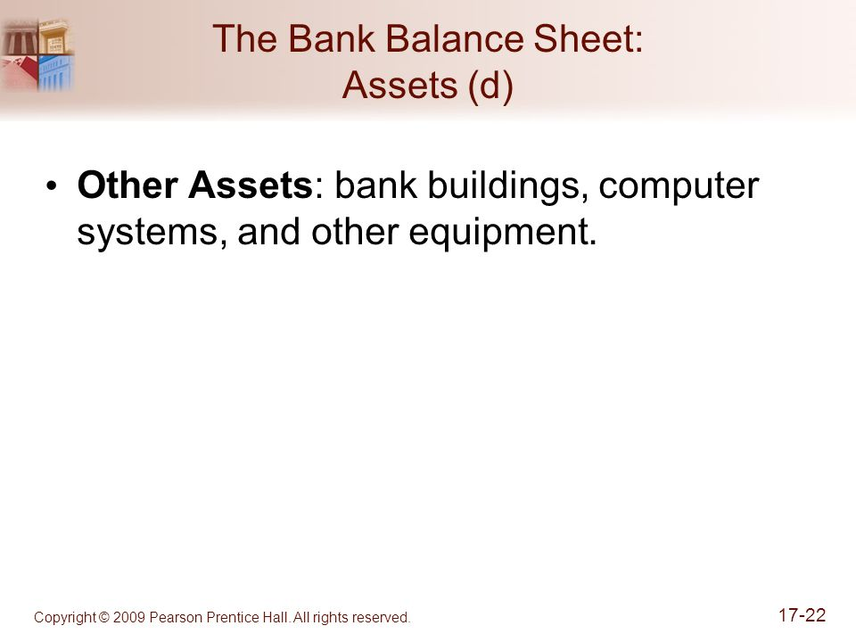 Copyright © 2009 Pearson Prentice Hall. All rights reserved. 17-22 The Bank Balance Sheet: Assets (d) Other Assets: bank buildings, computer systems,
