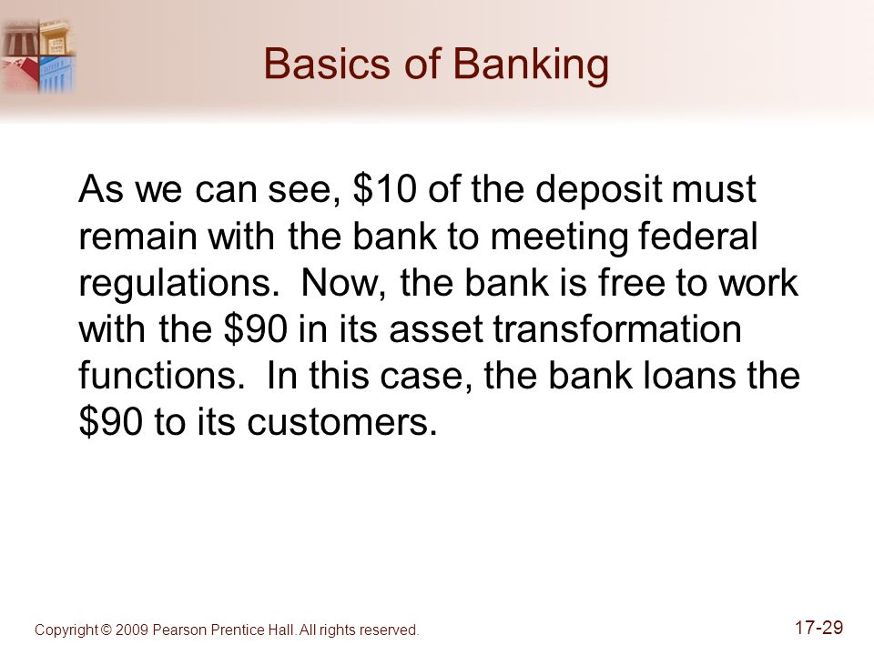 Copyright © 2009 Pearson Prentice Hall. All rights reserved. 17-29 Basics of Banking As we can see, $10 of the deposit must remain with the bank to me