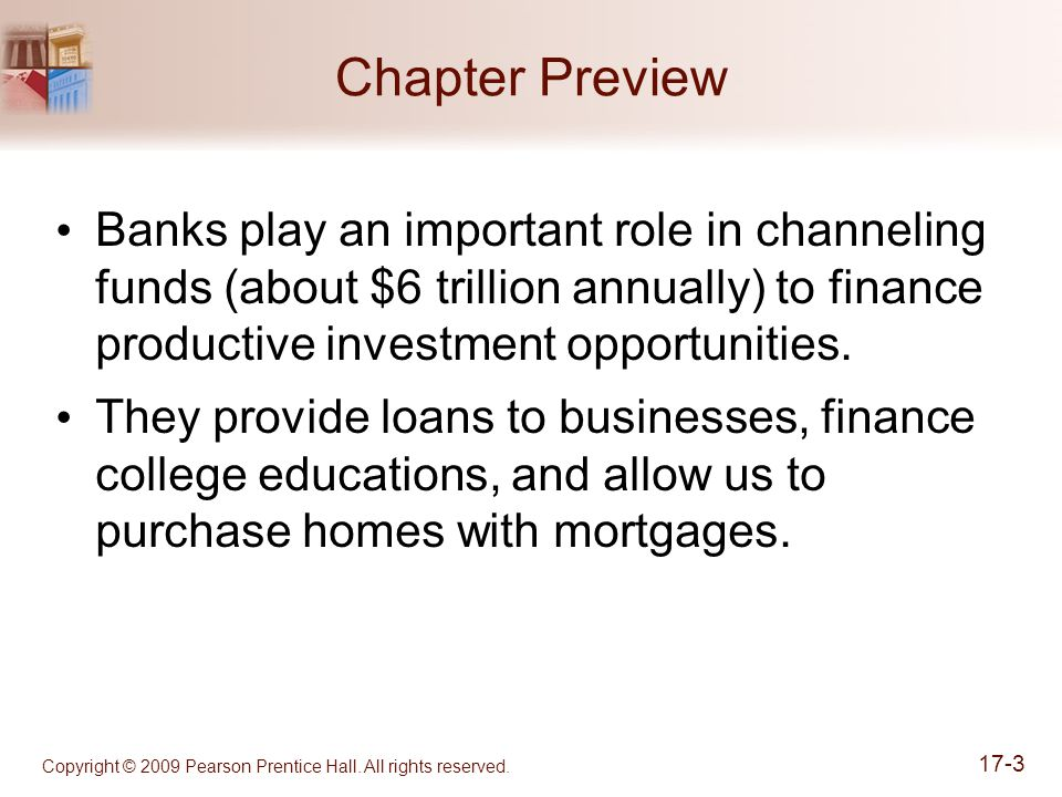 Copyright © 2009 Pearson Prentice Hall. All rights reserved. 17-3 Chapter Preview Banks play an important role in channeling funds (about $6 trillion