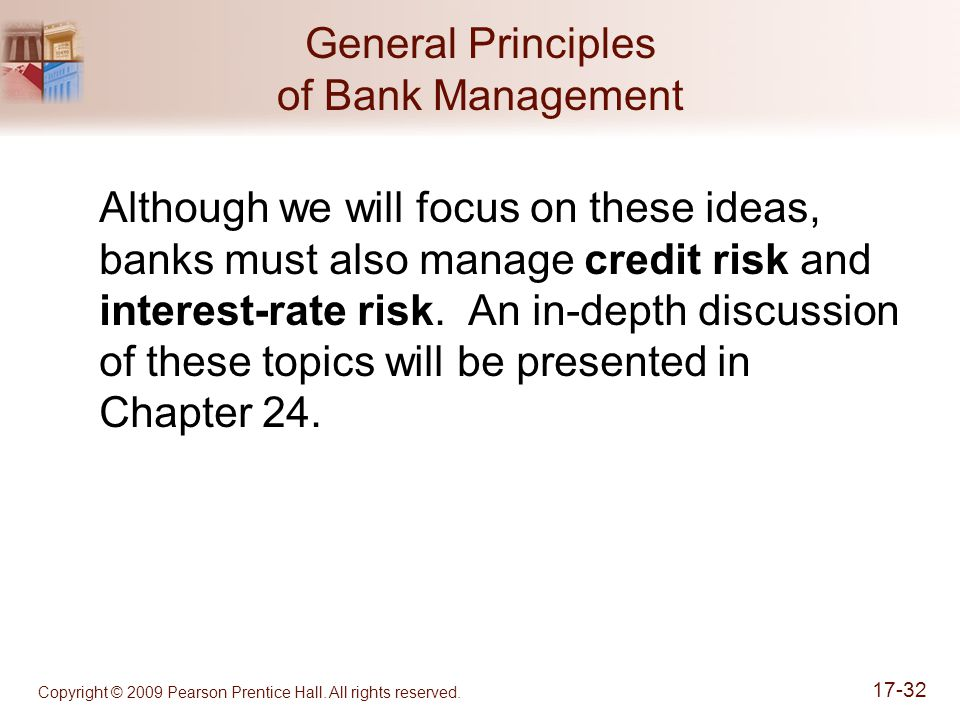 Copyright © 2009 Pearson Prentice Hall. All rights reserved. 17-32 General Principles of Bank Management Although we will focus on these ideas, banks