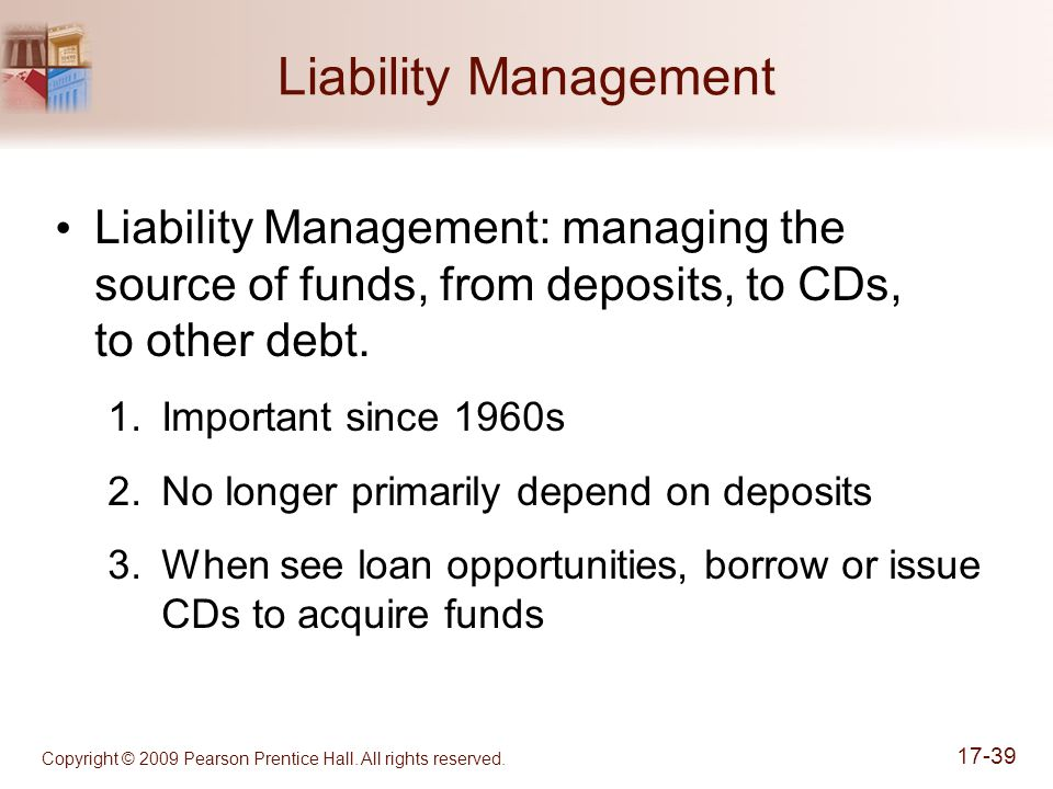 Copyright © 2009 Pearson Prentice Hall. All rights reserved. 17-39 Liability Management Liability Management: managing the source of funds, from depos
