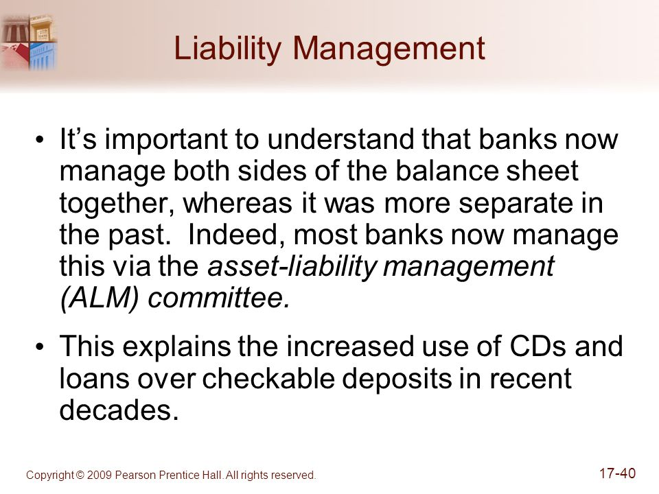Copyright © 2009 Pearson Prentice Hall. All rights reserved. 17-40 Liability Management It's important to understand that banks now manage both sides