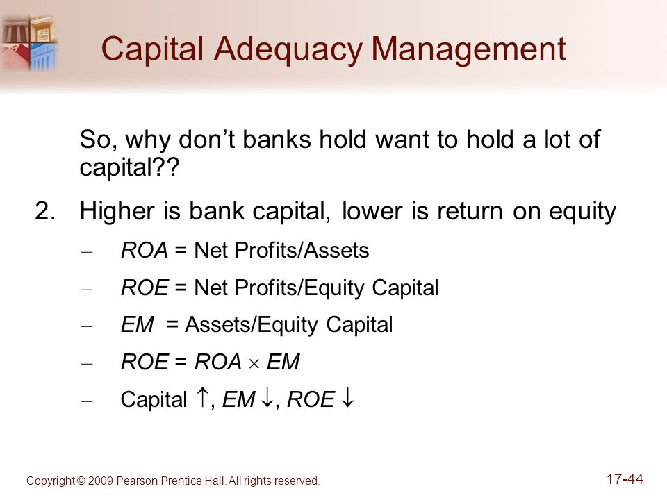 Copyright © 2009 Pearson Prentice Hall. All rights reserved. 17-44 Capital Adequacy Management So, why don't banks hold want to hold a lot of capital?