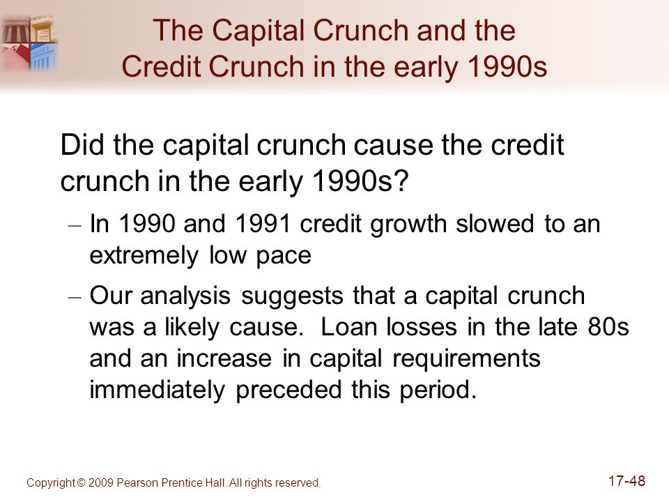 Copyright © 2009 Pearson Prentice Hall. All rights reserved. 17-48 The Capital Crunch and the Credit Crunch in the early 1990s Did the capital crunch