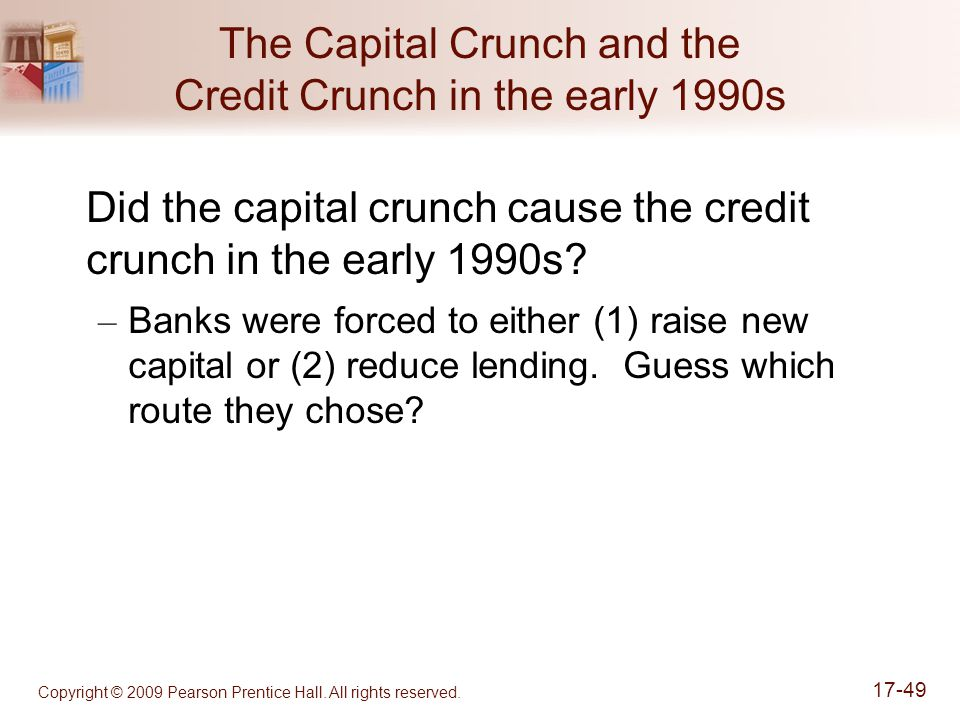 Copyright © 2009 Pearson Prentice Hall. All rights reserved. 17-49 The Capital Crunch and the Credit Crunch in the early 1990s Did the capital crunch