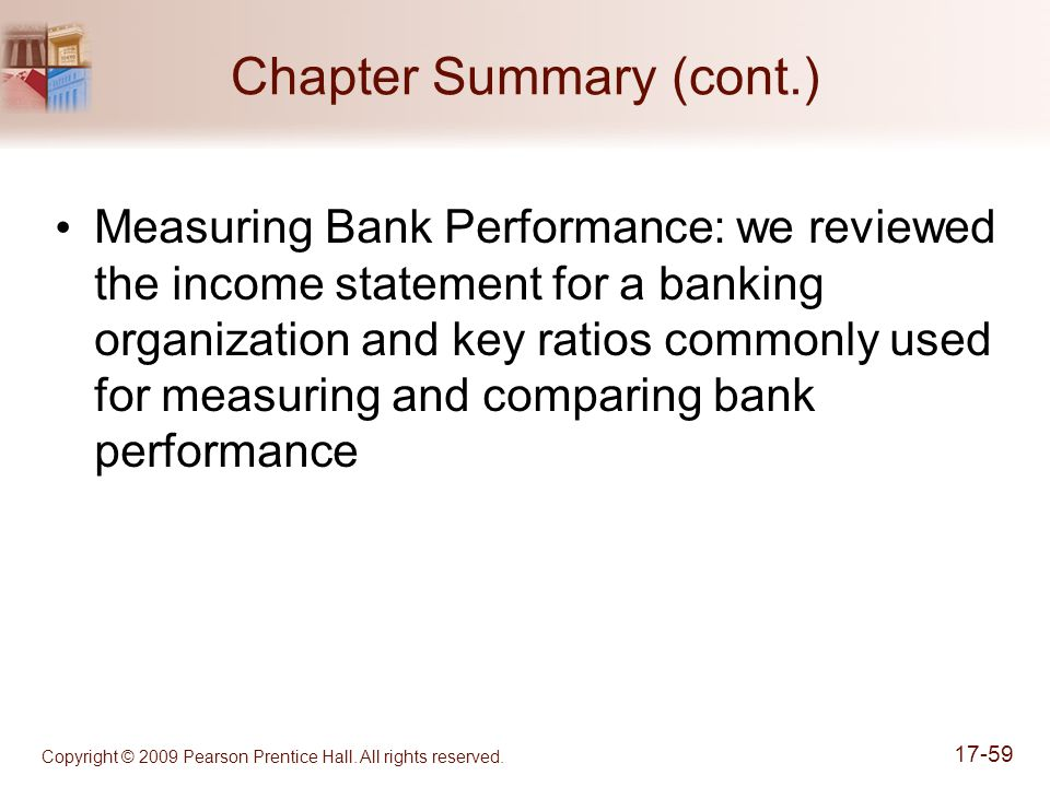 Copyright © 2009 Pearson Prentice Hall. All rights reserved. 17-59 Chapter Summary (cont.) Measuring Bank Performance: we reviewed the income statemen