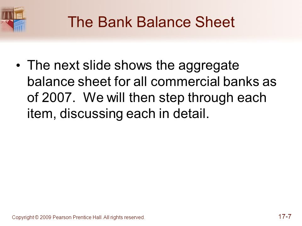 Copyright © 2009 Pearson Prentice Hall. All rights reserved. 17-7 The Bank Balance Sheet The next slide shows the aggregate balance sheet for all comm
