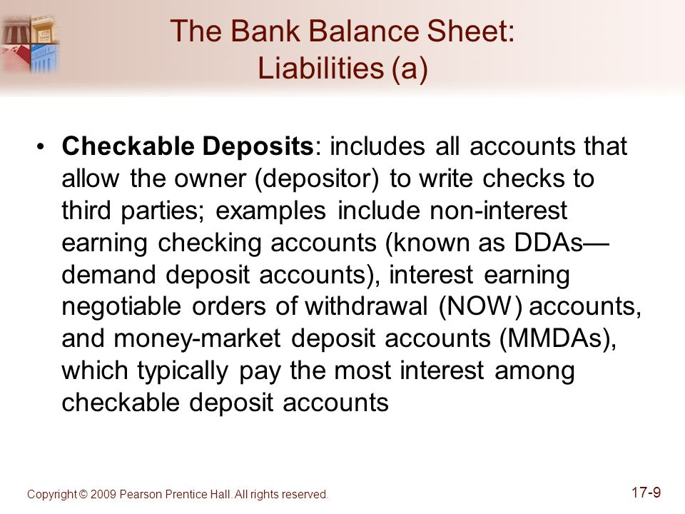 Copyright © 2009 Pearson Prentice Hall. All rights reserved. 17-9 The Bank Balance Sheet: Liabilities (a) Checkable Deposits: includes all accounts th