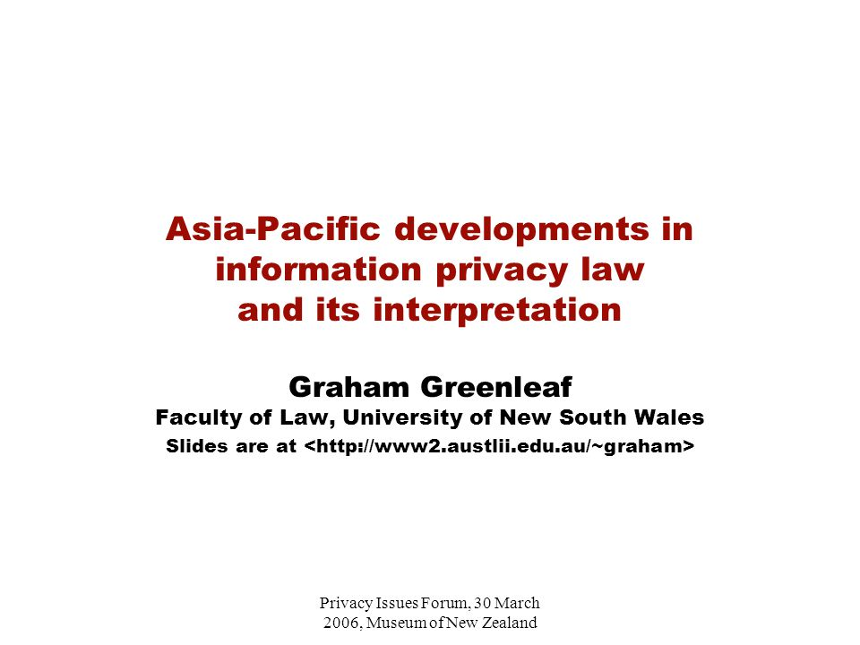 Privacy Issues Forum, 30 March 2006, Museum of New Zealand Asia-Pacific developments in information privacy law and its interpretation Graham Greenleaf Faculty of Law, University of New South Wales Slides are at