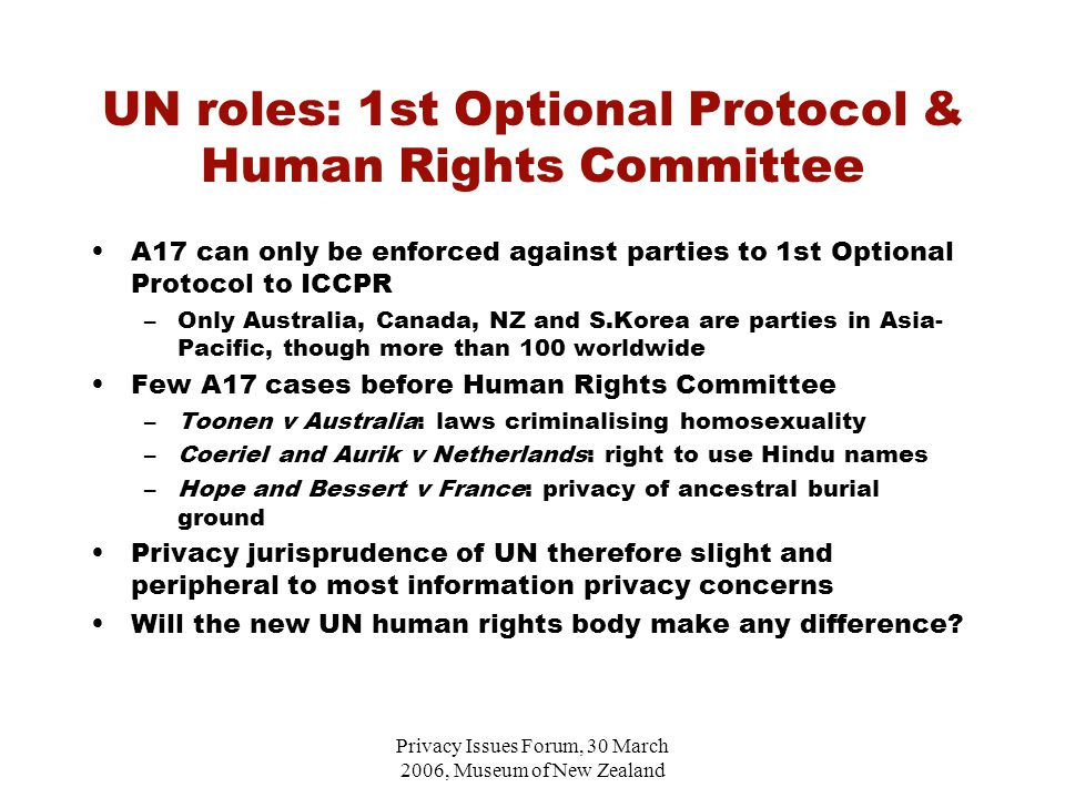 Privacy Issues Forum, 30 March 2006, Museum of New Zealand UN roles: 1st Optional Protocol & Human Rights Committee A17 can only be enforced against parties to 1st Optional Protocol to ICCPR –Only Australia, Canada, NZ and S.Korea are parties in Asia- Pacific, though more than 100 worldwide Few A17 cases before Human Rights Committee –Toonen v Australia: laws criminalising homosexuality –Coeriel and Aurik v Netherlands: right to use Hindu names –Hope and Bessert v France: privacy of ancestral burial ground Privacy jurisprudence of UN therefore slight and peripheral to most information privacy concerns Will the new UN human rights body make any difference