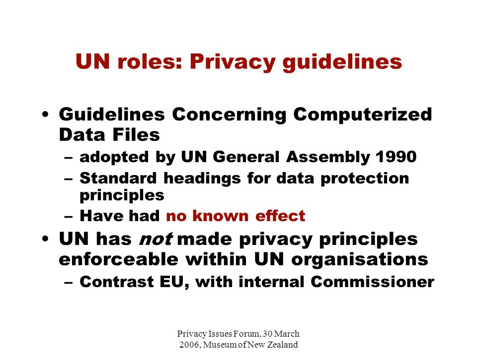 Privacy Issues Forum, 30 March 2006, Museum of New Zealand UN roles: Privacy guidelines Guidelines Concerning Computerized Data Files –adopted by UN General Assembly 1990 –Standard headings for data protection principles –Have had no known effect UN has not made privacy principles enforceable within UN organisations –Contrast EU, with internal Commissioner