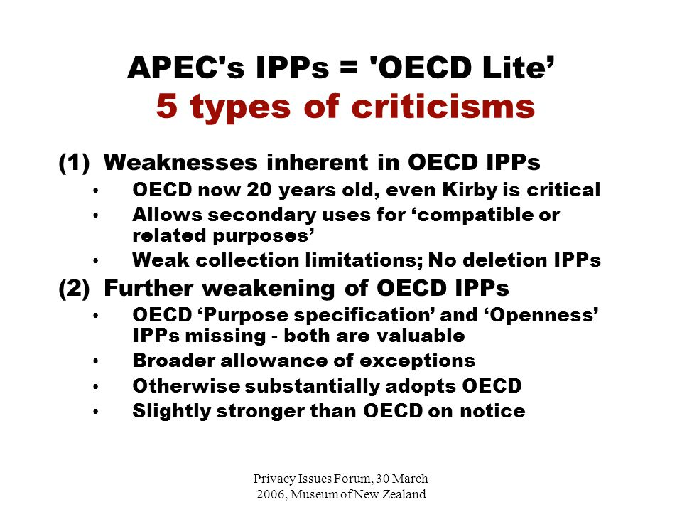 Privacy Issues Forum, 30 March 2006, Museum of New Zealand APEC s IPPs = OECD Lite' 5 types of criticisms (1)Weaknesses inherent in OECD IPPs OECD now 20 years old, even Kirby is critical Allows secondary uses for 'compatible or related purposes' Weak collection limitations; No deletion IPPs (2)Further weakening of OECD IPPs OECD 'Purpose specification' and 'Openness' IPPs missing - both are valuable Broader allowance of exceptions Otherwise substantially adopts OECD Slightly stronger than OECD on notice