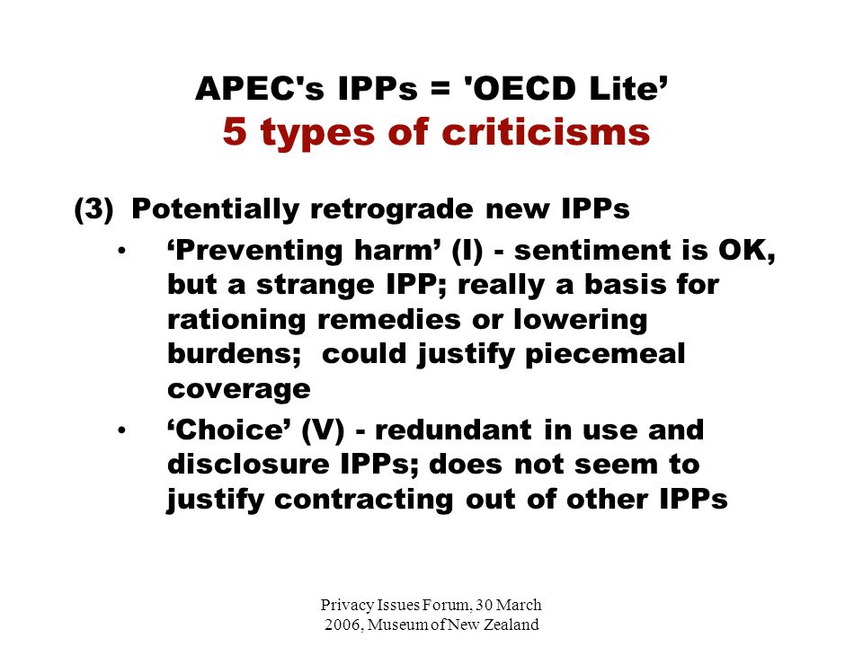 Privacy Issues Forum, 30 March 2006, Museum of New Zealand APEC s IPPs = OECD Lite' 5 types of criticisms (3)Potentially retrograde new IPPs 'Preventing harm' (I) - sentiment is OK, but a strange IPP; really a basis for rationing remedies or lowering burdens; could justify piecemeal coverage 'Choice' (V) - redundant in use and disclosure IPPs; does not seem to justify contracting out of other IPPs