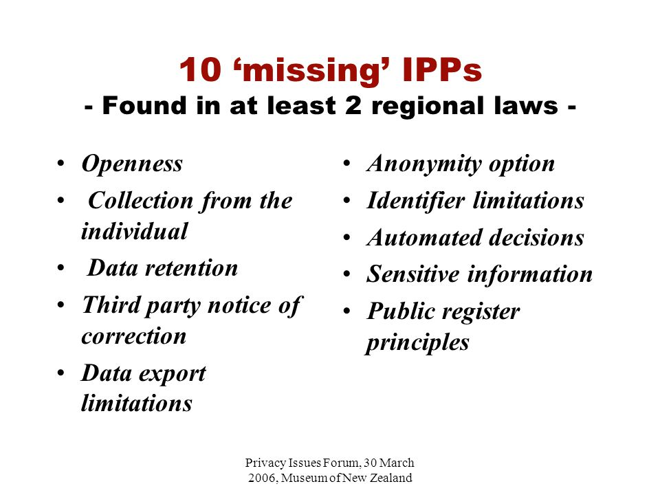 Privacy Issues Forum, 30 March 2006, Museum of New Zealand 10 'missing' IPPs - Found in at least 2 regional laws - Openness Collection from the individual Data retention Third party notice of correction Data export limitations Anonymity option Identifier limitations Automated decisions Sensitive information Public register principles