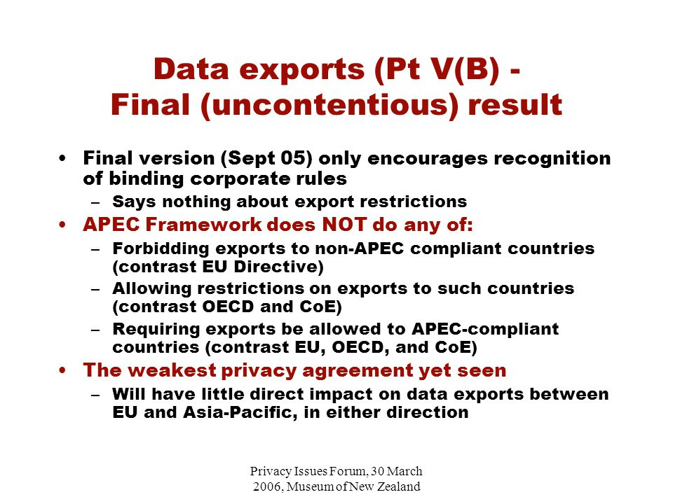 Privacy Issues Forum, 30 March 2006, Museum of New Zealand Data exports (Pt V(B) - Final (uncontentious) result Final version (Sept 05) only encourages recognition of binding corporate rules –Says nothing about export restrictions APEC Framework does NOT do any of: –Forbidding exports to non-APEC compliant countries (contrast EU Directive) –Allowing restrictions on exports to such countries (contrast OECD and CoE) –Requiring exports be allowed to APEC-compliant countries (contrast EU, OECD, and CoE) The weakest privacy agreement yet seen –Will have little direct impact on data exports between EU and Asia-Pacific, in either direction