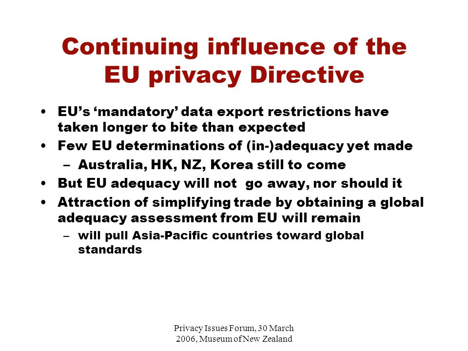 Privacy Issues Forum, 30 March 2006, Museum of New Zealand Continuing influence of the EU privacy Directive EU's 'mandatory' data export restrictions have taken longer to bite than expected Few EU determinations of (in-)adequacy yet made –Australia, HK, NZ, Korea still to come But EU adequacy will not go away, nor should it Attraction of simplifying trade by obtaining a global adequacy assessment from EU will remain –will pull Asia-Pacific countries toward global standards