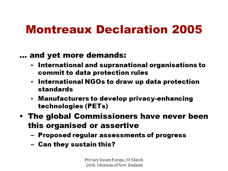 Privacy Issues Forum, 30 March 2006, Museum of New Zealand Montreaux Declaration 2005 … and yet more demands: International and supranational organisations to commit to data protection rules International NGOs to draw up data protection standards Manufacturers to develop privacy-enhancing technologies (PETs) The global Commissioners have never been this organised or assertive –Proposed regular assessments of progress –Can they sustain this
