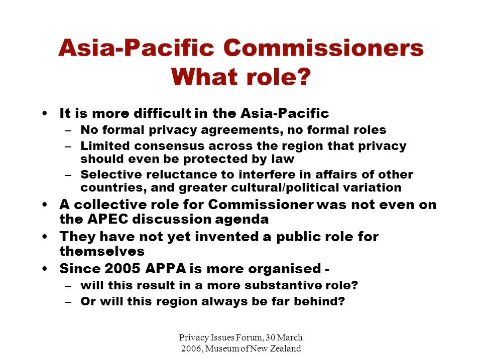 Privacy Issues Forum, 30 March 2006, Museum of New Zealand Asia-Pacific Commissioners What role.
