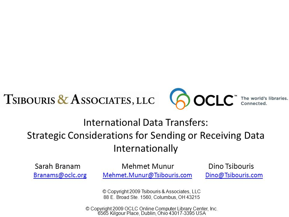 Sarah Branam Mehmet MunurDino Tsibouris Branams@oclc.org Mehmet.Munur@Tsibouris.com Dino@Tsibouris.comBranams@oclc.orgMehmet.Munur@Tsibouris.comDino@Tsibouris.com International Data Transfers: Strategic Considerations for Sending or Receiving Data Internationally © Copyright 2009 Tsibouris & Associates, LLC 88 E.