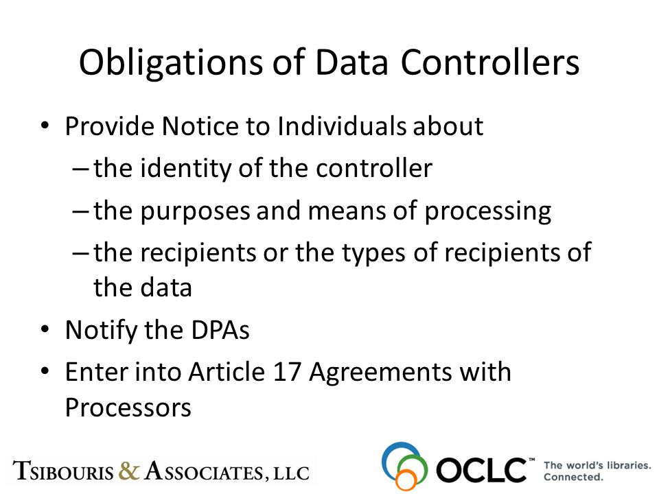 Obligations of Data Controllers Provide Notice to Individuals about – the identity of the controller – the purposes and means of processing – the reci