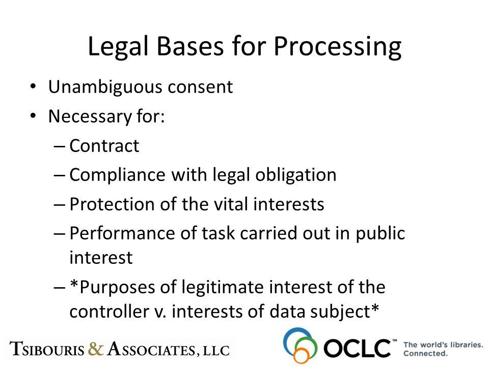 Legal Bases for Processing Unambiguous consent Necessary for: – Contract – Compliance with legal obligation – Protection of the vital interests – Performance of task carried out in public interest – *Purposes of legitimate interest of the controller v.