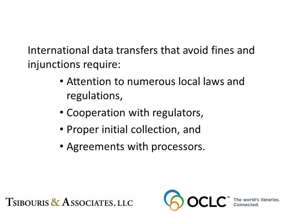 International data transfers that avoid fines and injunctions require: Attention to numerous local laws and regulations, Cooperation with regulators, Proper initial collection, and Agreements with processors.