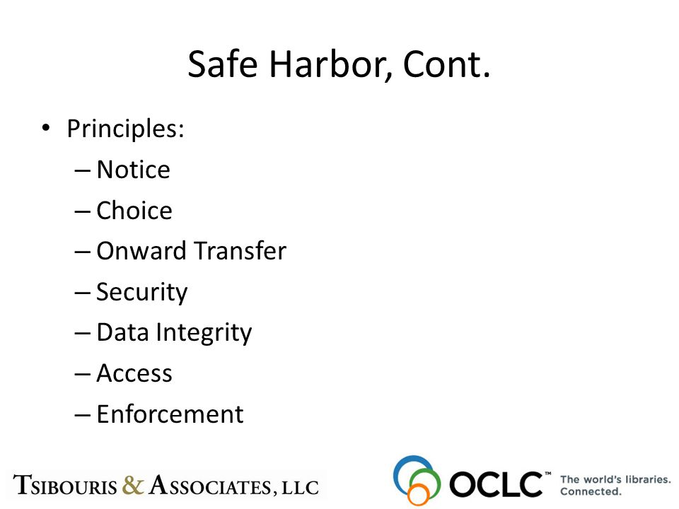 Safe Harbor, Cont. Principles: – Notice – Choice – Onward Transfer – Security – Data Integrity – Access – Enforcement