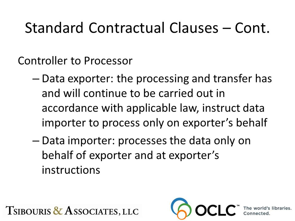 Standard Contractual Clauses – Cont. Controller to Processor – Data exporter: the processing and transfer has and will continue to be carried out in a