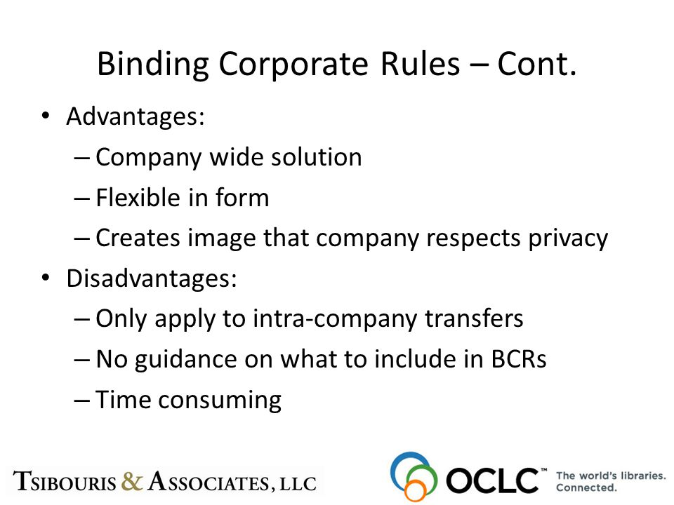 Binding Corporate Rules – Cont. Advantages: – Company wide solution – Flexible in form – Creates image that company respects privacy Disadvantages: –