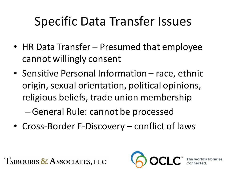 Specific Data Transfer Issues HR Data Transfer – Presumed that employee cannot willingly consent Sensitive Personal Information – race, ethnic origin,