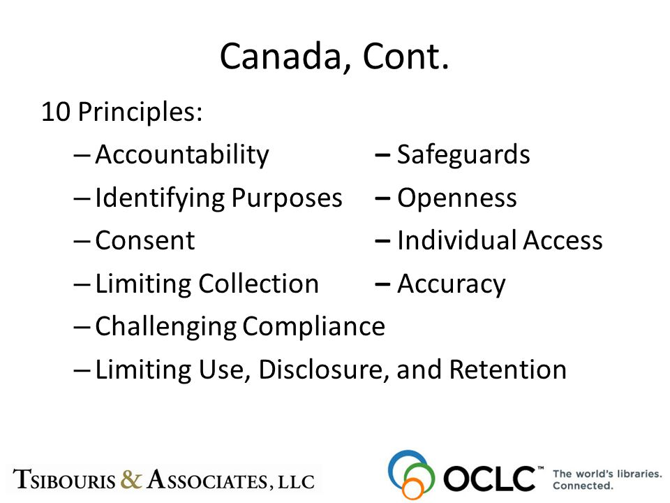 Canada, Cont. 10 Principles: – Accountability– Safeguards – Identifying Purposes– Openness – Consent– Individual Access – Limiting Collection– Accurac