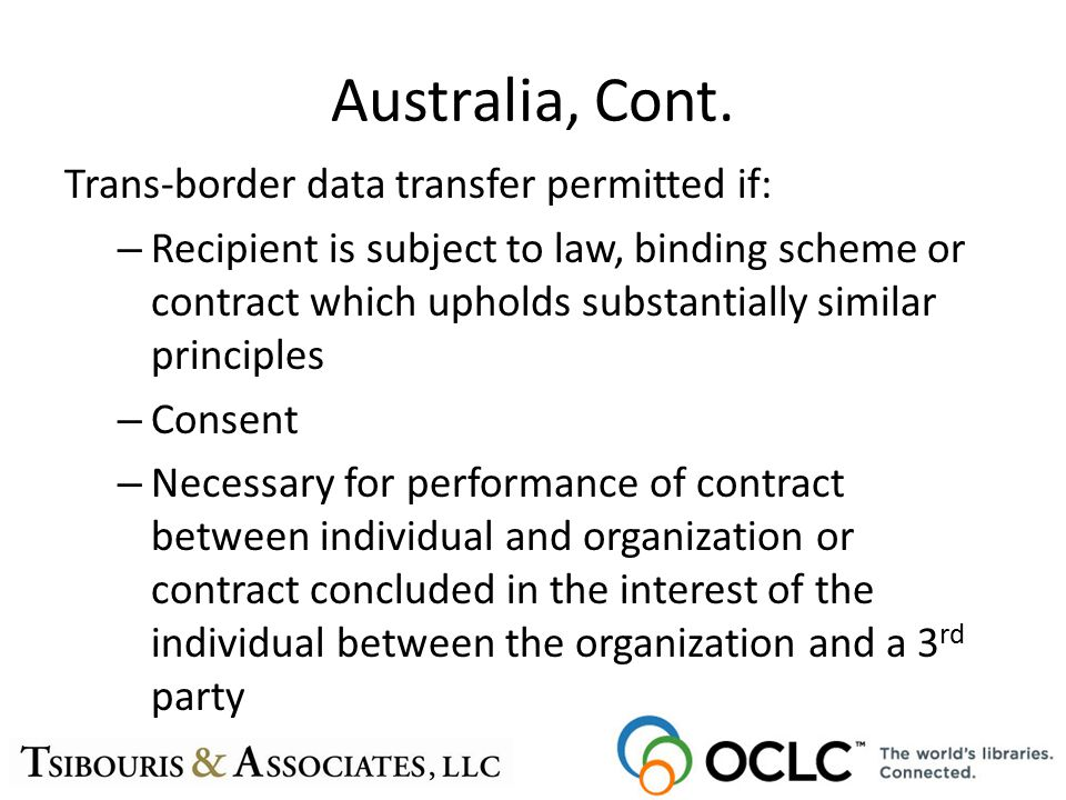 Australia, Cont. Trans-border data transfer permitted if: – Recipient is subject to law, binding scheme or contract which upholds substantially simila