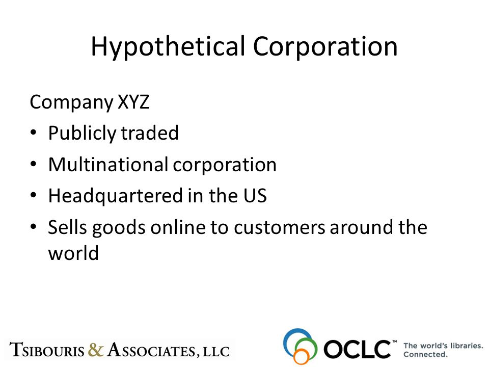 Hypothetical Corporation Company XYZ Publicly traded Multinational corporation Headquartered in the US Sells goods online to customers around the world