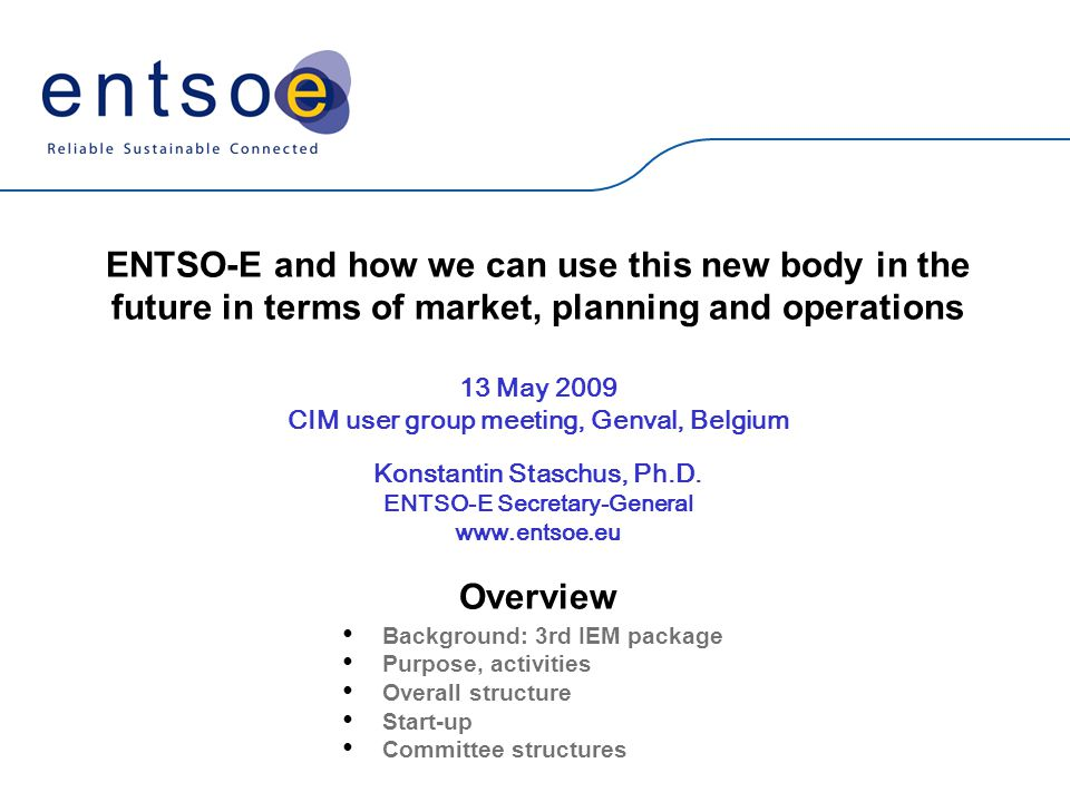 ENTSO-E and how we can use this new body in the future in terms of market, planning and operations 13 May 2009 CIM user group meeting, Genval, Belgium Konstantin Staschus, Ph.D.