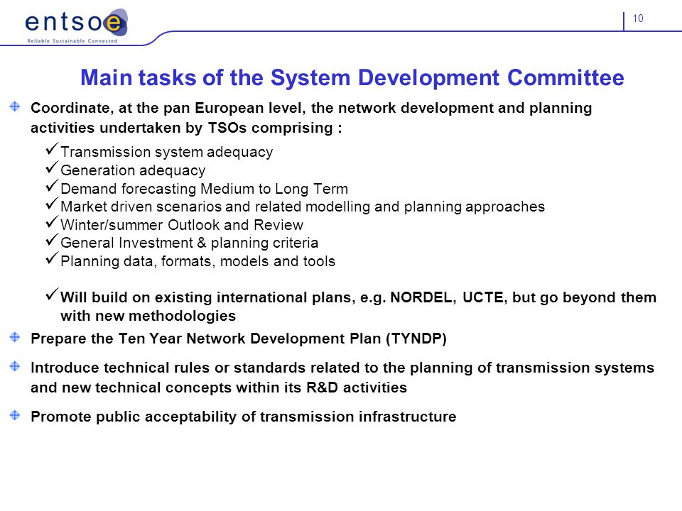 10 Main tasks of the System Development Committee Coordinate, at the pan European level, the network development and planning activities undertaken by TSOs comprising : Transmission system adequacy Generation adequacy Demand forecasting Medium to Long Term Market driven scenarios and related modelling and planning approaches Winter/summer Outlook and Review General Investment & planning criteria Planning data, formats, models and tools Will build on existing international plans, e.g.