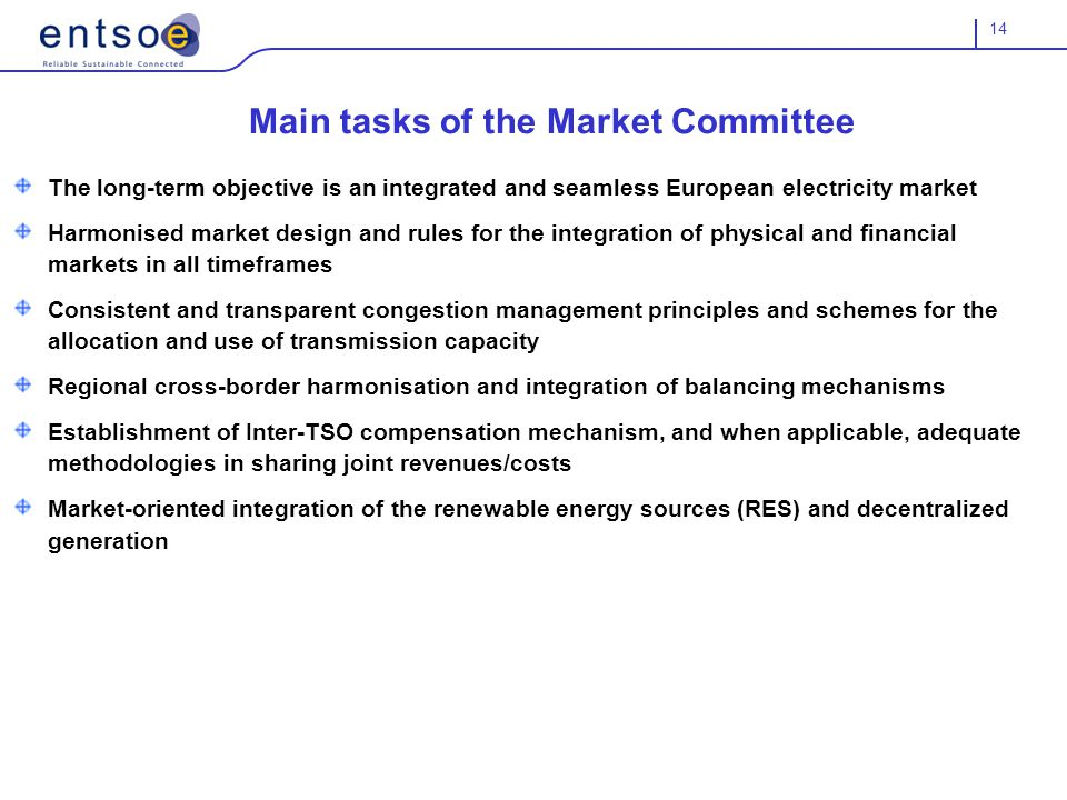 14 Main tasks of the Market Committee The long-term objective is an integrated and seamless European electricity market Harmonised market design and rules for the integration of physical and financial markets in all timeframes Consistent and transparent congestion management principles and schemes for the allocation and use of transmission capacity Regional cross-border harmonisation and integration of balancing mechanisms Establishment of Inter-TSO compensation mechanism, and when applicable, adequate methodologies in sharing joint revenues/costs Market-oriented integration of the renewable energy sources (RES) and decentralized generation