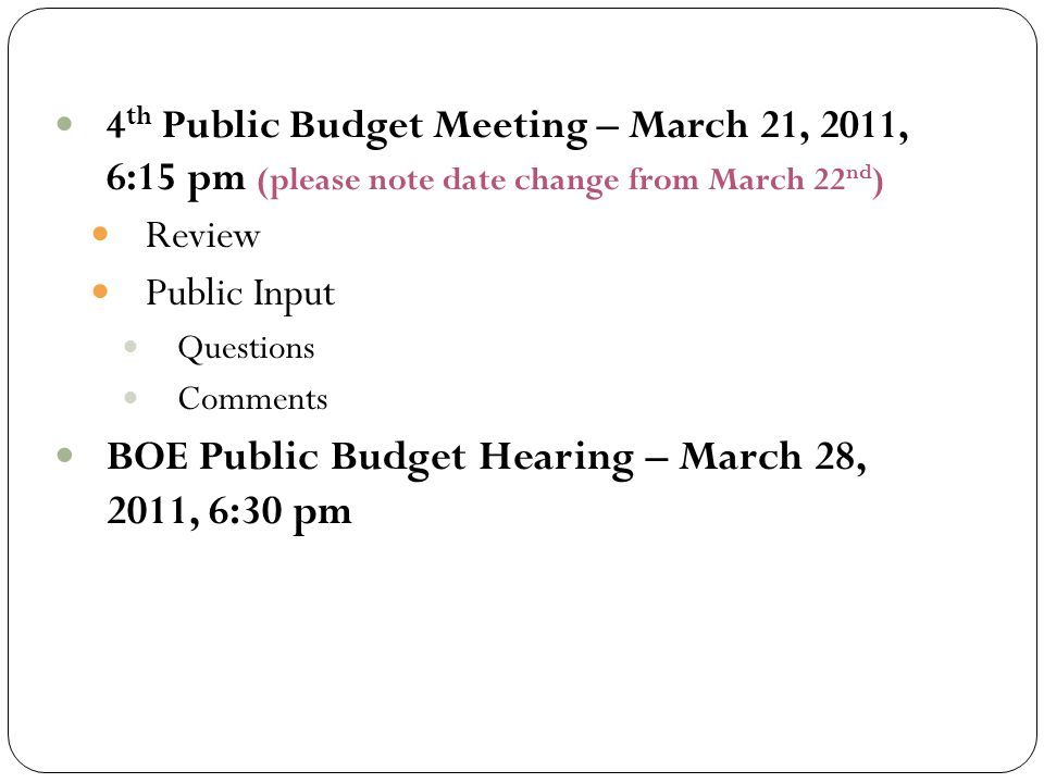 4 th Public Budget Meeting – March 21, 2011, 6:15 pm (please note date change from March 22 nd ) Review Public Input Questions Comments BOE Public Bud