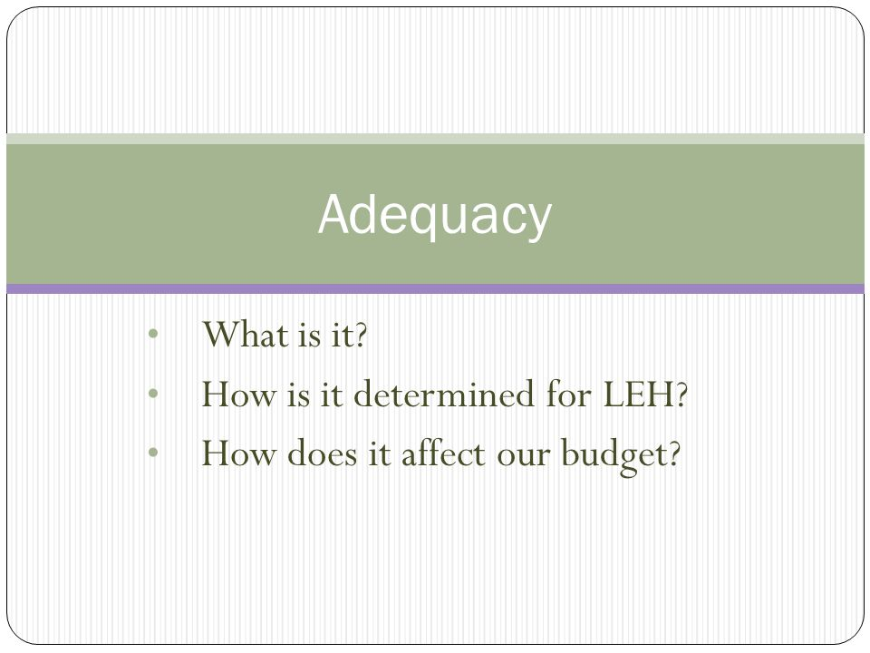 What is it? How is it determined for LEH? How does it affect our budget? Adequacy