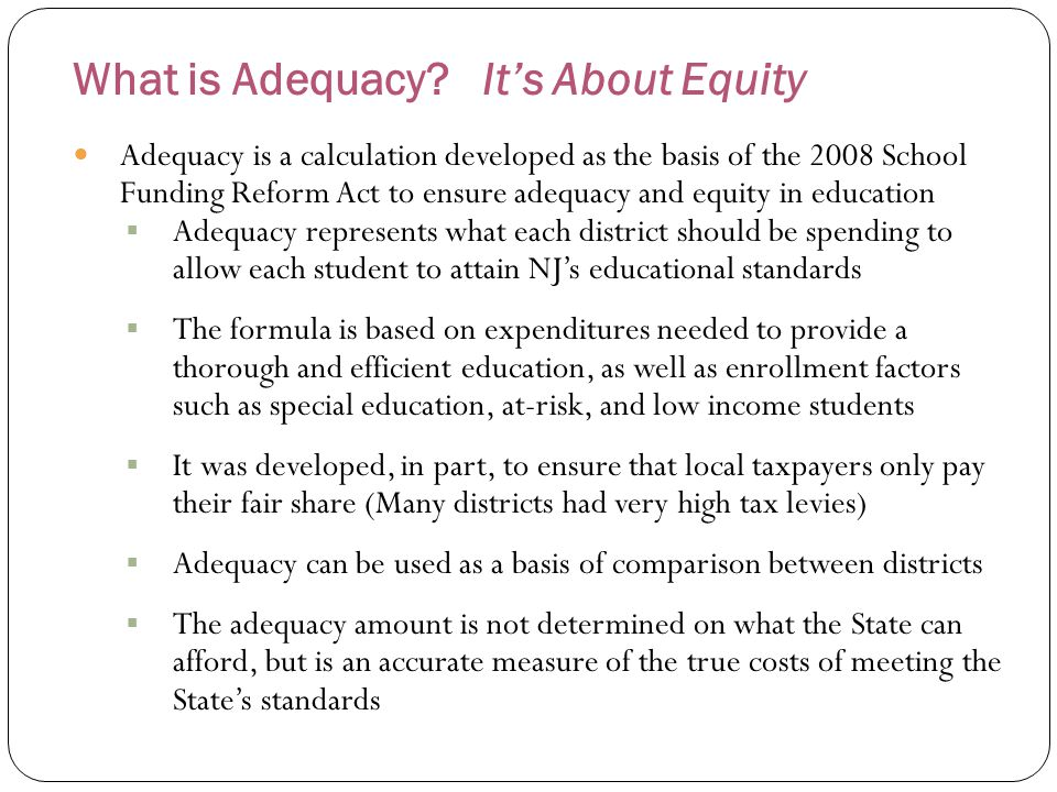 What is Adequacy? It's About Equity Adequacy is a calculation developed as the basis of the 2008 School Funding Reform Act to ensure adequacy and equi