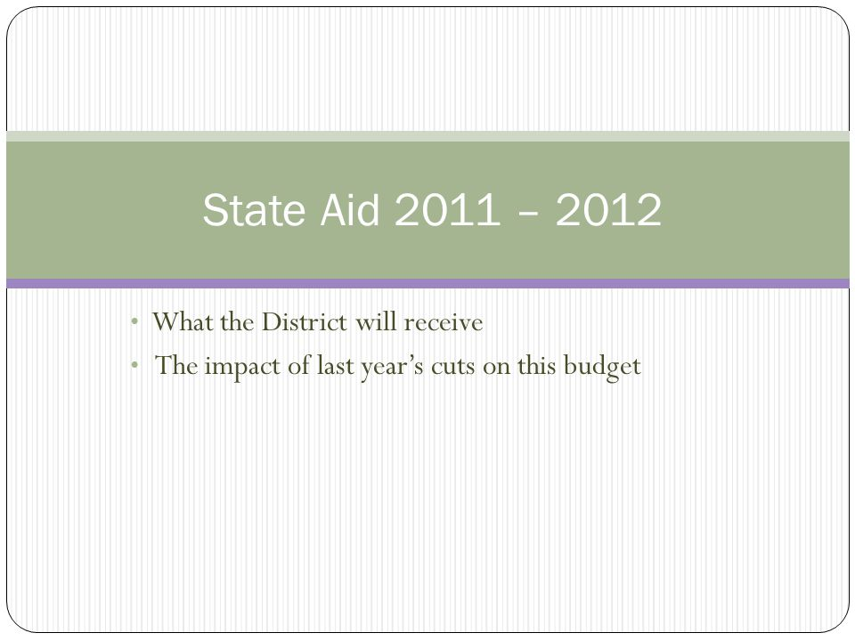 State Aid Figures for 2011 - 2012 General State Aid  Increased by $218,689 in the adjustment aid category Debt Service Aid  Decreased by $124, 761  This cut can only be made up through a tax levy Preschool Aid  100% funded at the 2010-11 level  Plus the additional 2 classrooms requested in our 5 year plan  2 classes x 15 students = 30 additional students 30 students x $11,205 = $336,150 increase